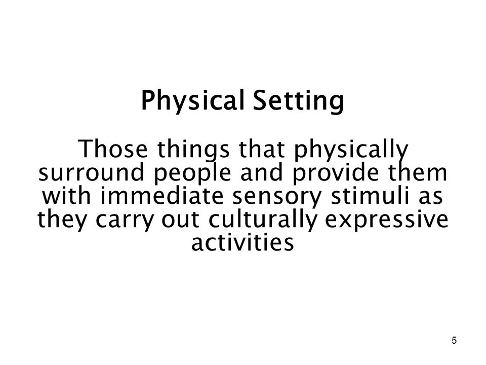 5 Physical Setting Those things that physically surround people and provide them with immediate sensory stimuli as they carry out culturally expressiv