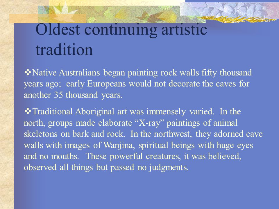 Oldest continuing artistic tradition  Native Australians began painting rock walls fifty thousand years ago; early Europeans would not decorate the c