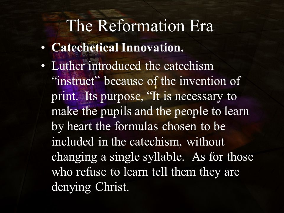 "The Reformation Era Catechetical Innovation. Luther introduced the catechism ""instruct"" because of the invention of print. Its purpose, ""It is necessa"