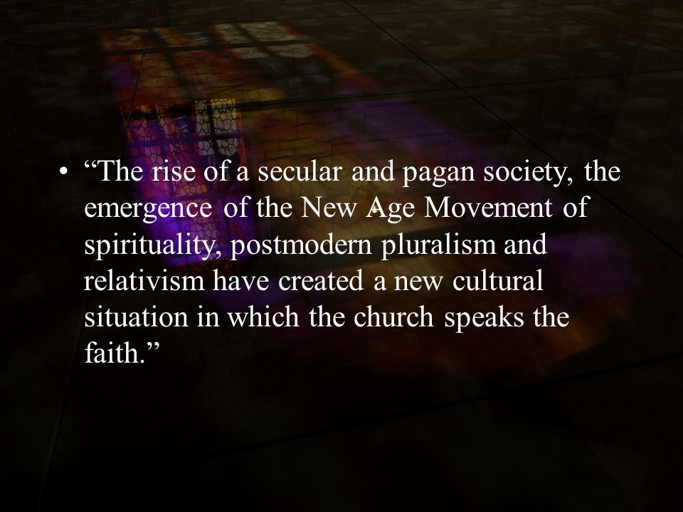 The rise of a secular and pagan society, the emergence of the New Age Movement of spirituality, postmodern pluralism and relativism have created a new cultural situation in which the church speaks the faith.