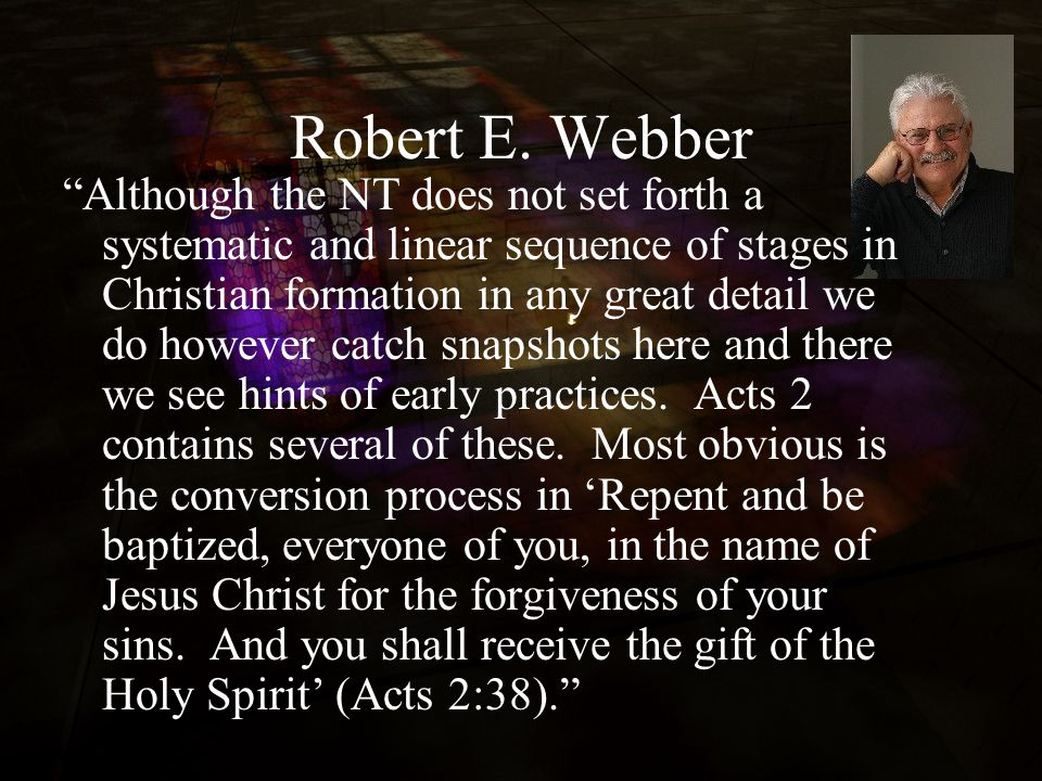 "Robert E. Webber ""Although the NT does not set forth a systematic and linear sequence of stages in Christian formation in any great detail we do howev"