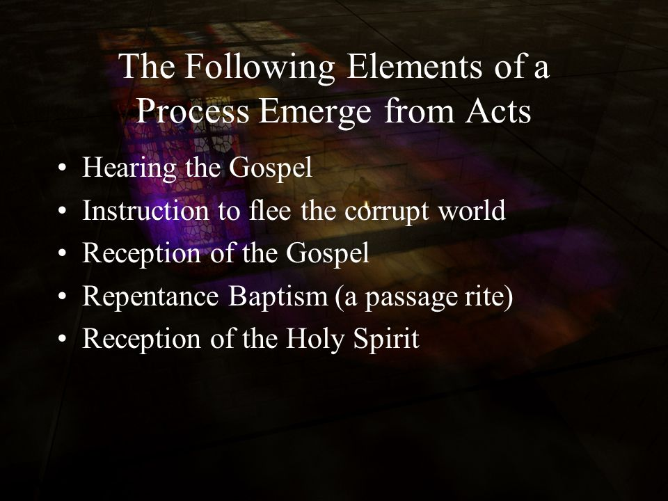 The Following Elements of a Process Emerge from Acts Hearing the Gospel Instruction to flee the corrupt world Reception of the Gospel Repentance Baptism (a passage rite) Reception of the Holy Spirit