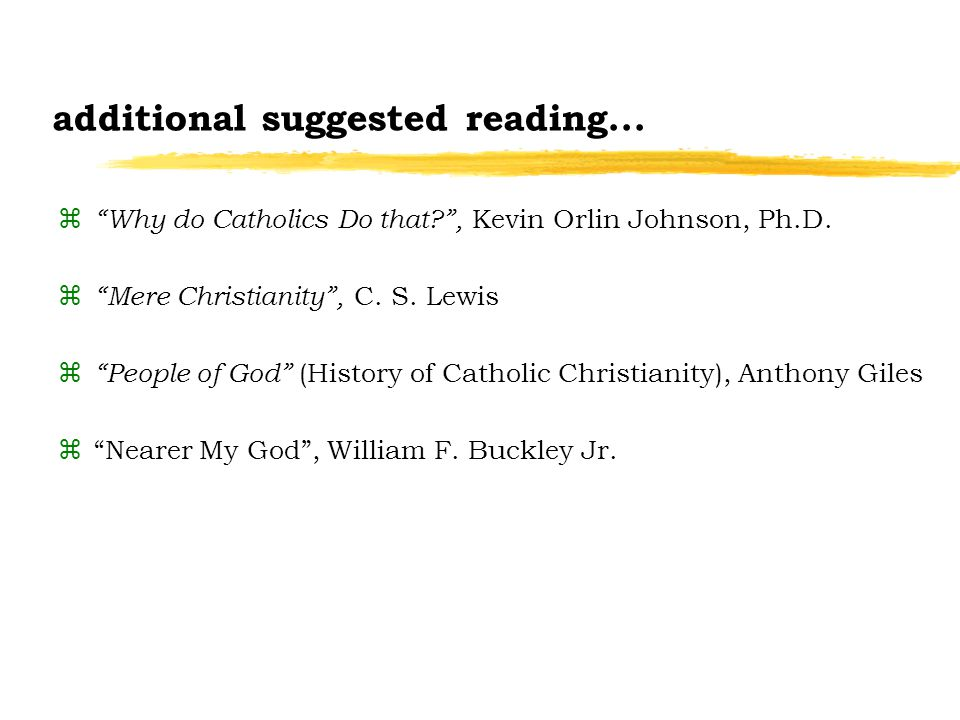 additional suggested reading... z Why do Catholics Do that , Kevin Orlin Johnson, Ph.D.