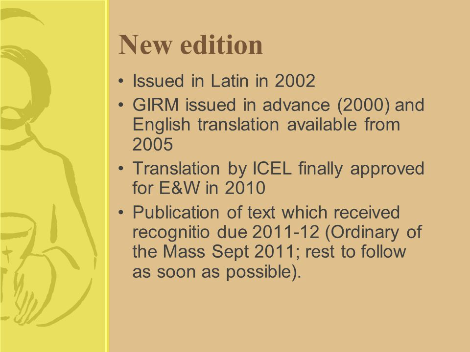 New edition Issued in Latin in 2002 GIRM issued in advance (2000) and English translation available from 2005 Translation by ICEL finally approved for E&W in 2010 Publication of text which received recognitio due 2011-12 (Ordinary of the Mass Sept 2011; rest to follow as soon as possible).