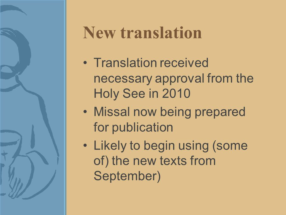 New translation Translation received necessary approval from the Holy See in 2010 Missal now being prepared for publication Likely to begin using (some of) the new texts from September)