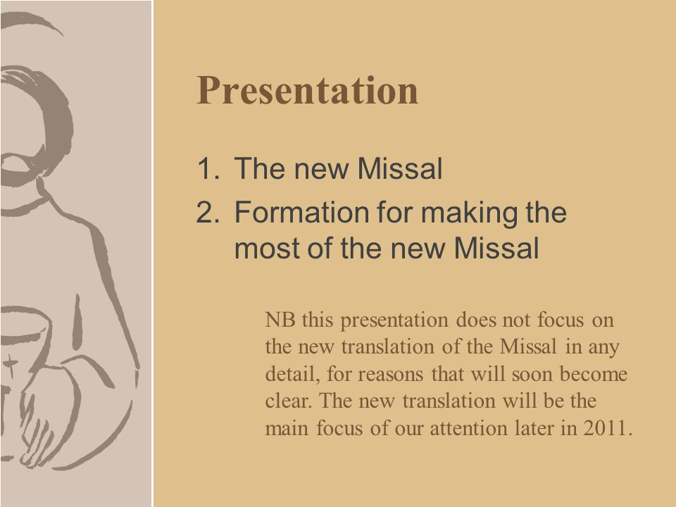 Presentation 1.The new Missal 2.Formation for making the most of the new Missal NB this presentation does not focus on the new translation of the Missal in any detail, for reasons that will soon become clear.