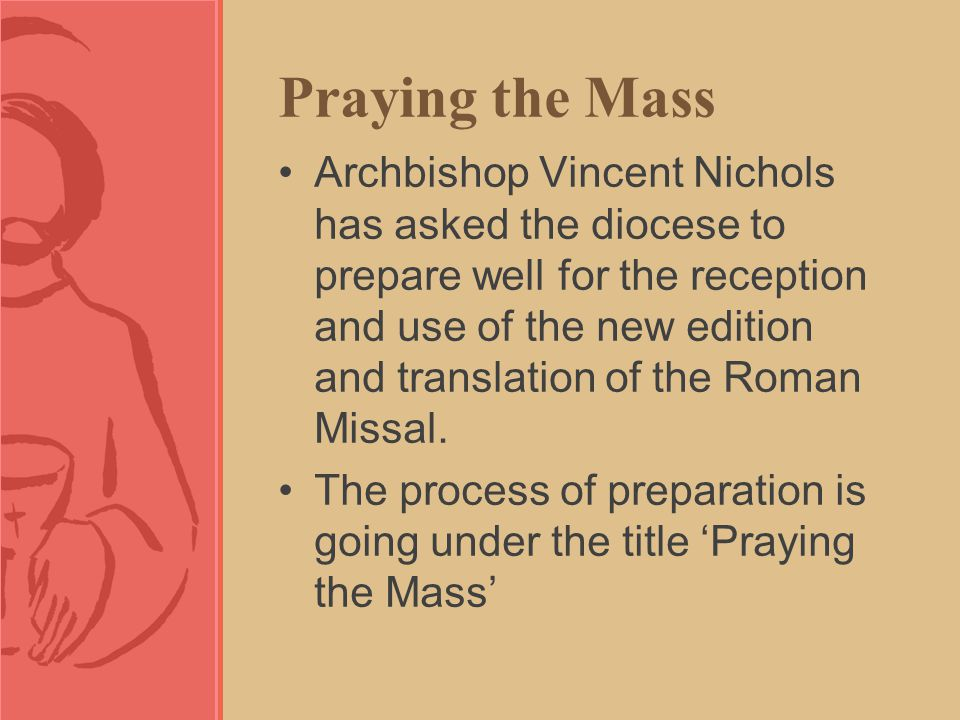 Praying the Mass Archbishop Vincent Nichols has asked the diocese to prepare well for the reception and use of the new edition and translation of the Roman Missal.