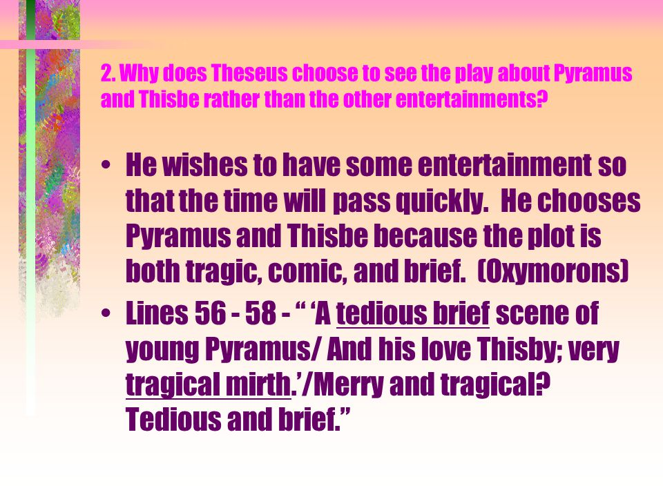 2. Why does Theseus choose to see the play about Pyramus and Thisbe rather than the other entertainments? He wishes to have some entertainment so that