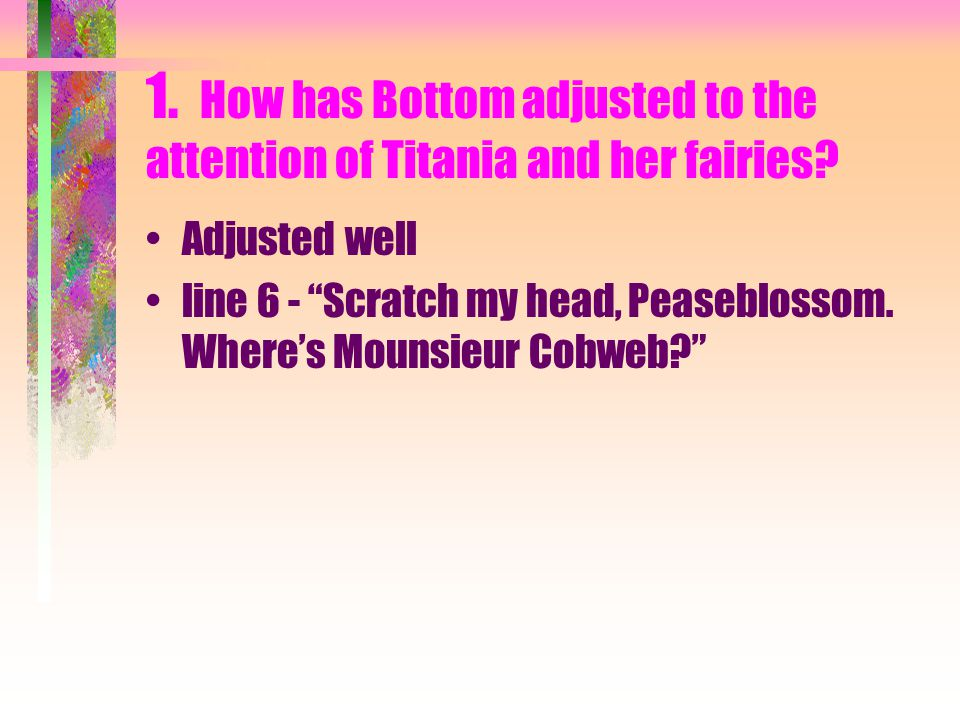 1. How has Bottom adjusted to the attention of Titania and her fairies.