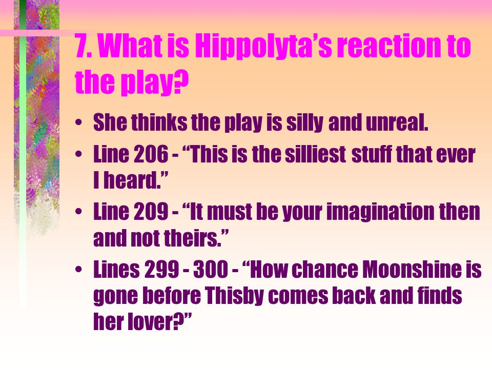 7. What is Hippolyta's reaction to the play. She thinks the play is silly and unreal.