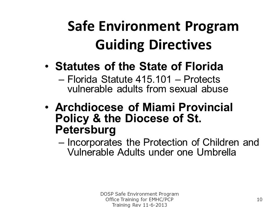 Safe Environment Program Guiding Directives Statutes of the State of Florida –Florida Statute 415.101 – Protects vulnerable adults from sexual abuse A