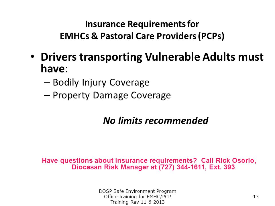 Insurance Requirements for EMHCs & Pastoral Care Providers (PCPs) Drivers transporting Vulnerable Adults must have: – Bodily Injury Coverage – Propert