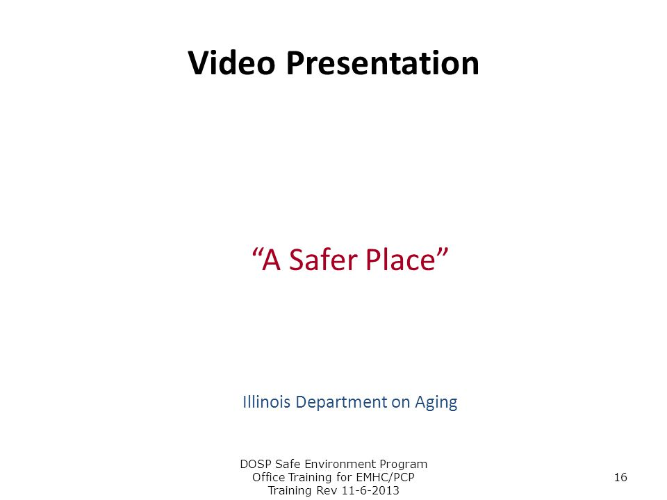 """Video Presentation """"A Safer Place"""" Illinois Department on Aging DOSP Safe Environment Program Office Training for EMHC/PCP Training Rev 11-6-2013 16"""