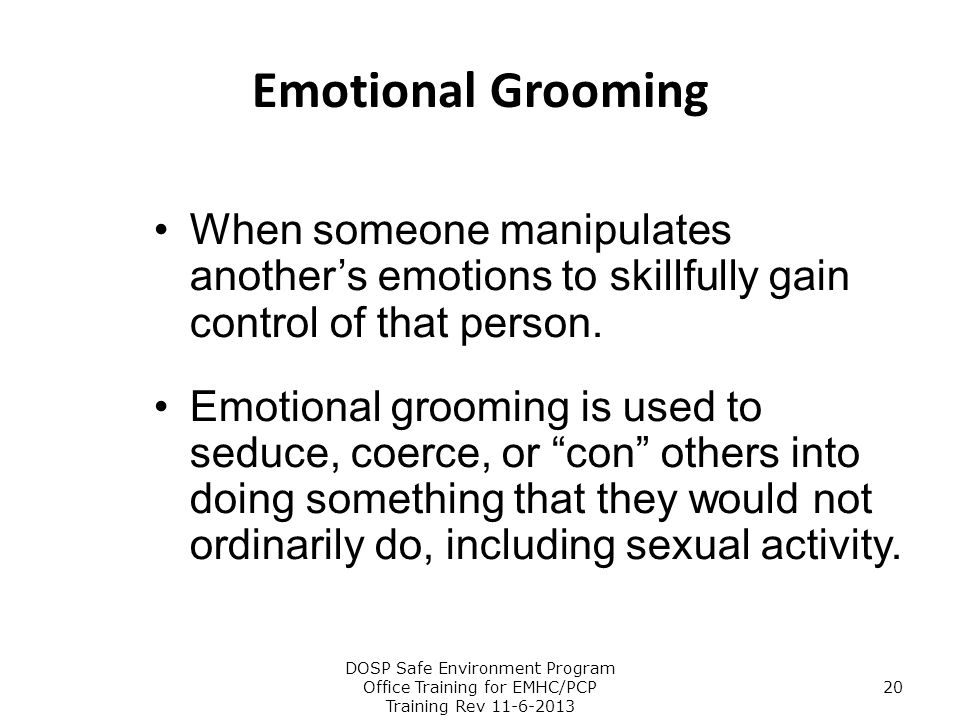 Emotional Grooming When someone manipulates another's emotions to skillfully gain control of that person. Emotional grooming is used to seduce, coerce