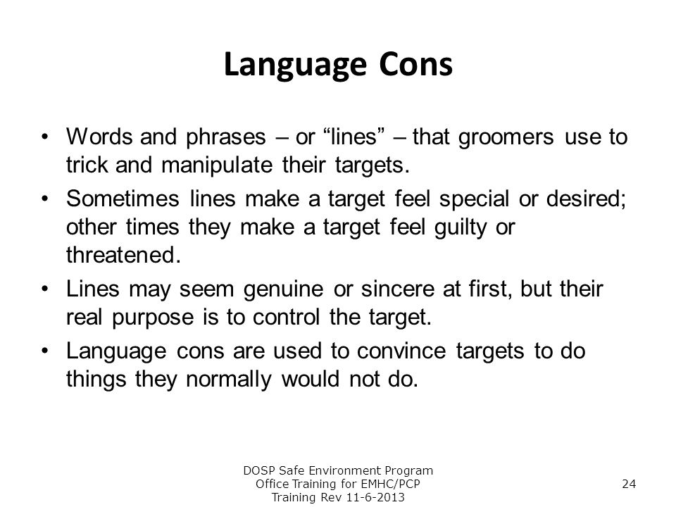 """Language Cons Words and phrases – or """"lines"""" – that groomers use to trick and manipulate their targets. Sometimes lines make a target feel special or"""