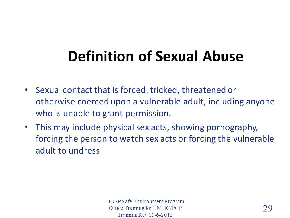 Definition of Sexual Abuse Sexual contact that is forced, tricked, threatened or otherwise coerced upon a vulnerable adult, including anyone who is un