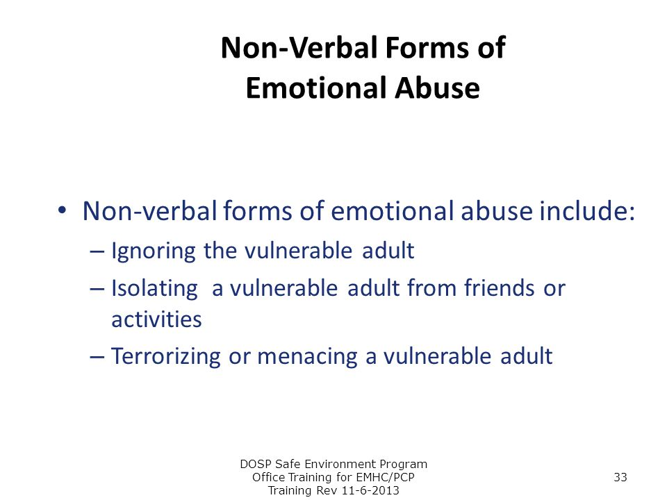 Non-Verbal Forms of Emotional Abuse Non-verbal forms of emotional abuse include: – Ignoring the vulnerable adult – Isolating a vulnerable adult from f