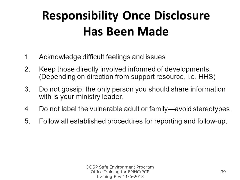 Responsibility Once Disclosure Has Been Made 1.Acknowledge difficult feelings and issues. 2.Keep those directly involved informed of developments. (De