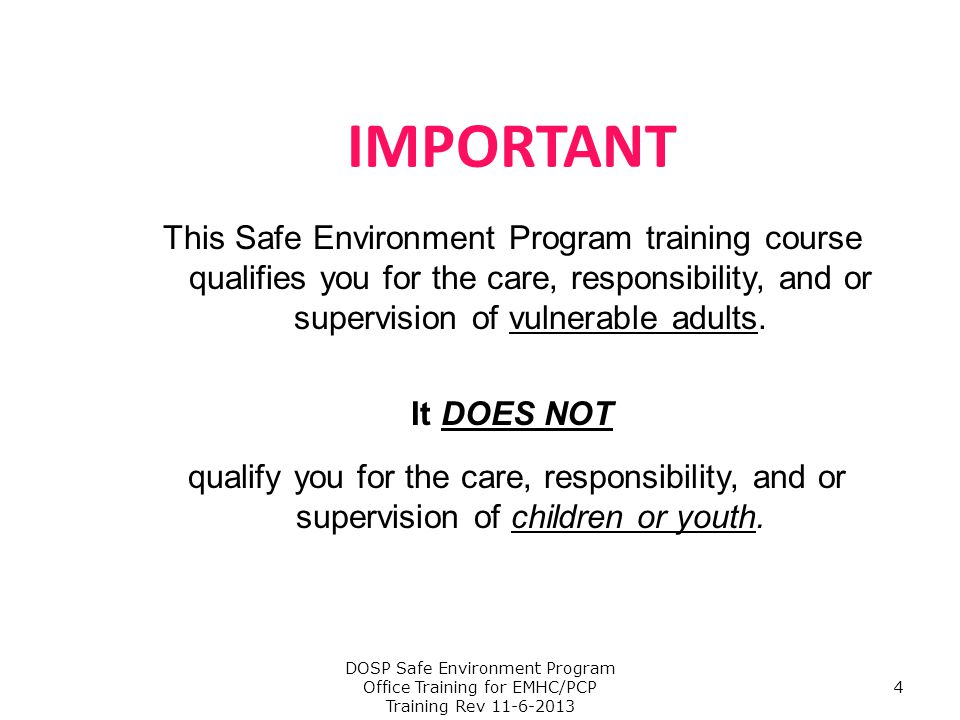 Safe Environment Program Training Objectives To foster a safe environment, for the sick, shut-in, and the elderly and to provide healthy, and loving relationships in the image of God To spot and report abuse of vulnerable adults and to maintain good boundaries in performance of your ministry DOSP Safe Environment Program Office Training for EMHC/PCP Training Rev 11-6-2013 5