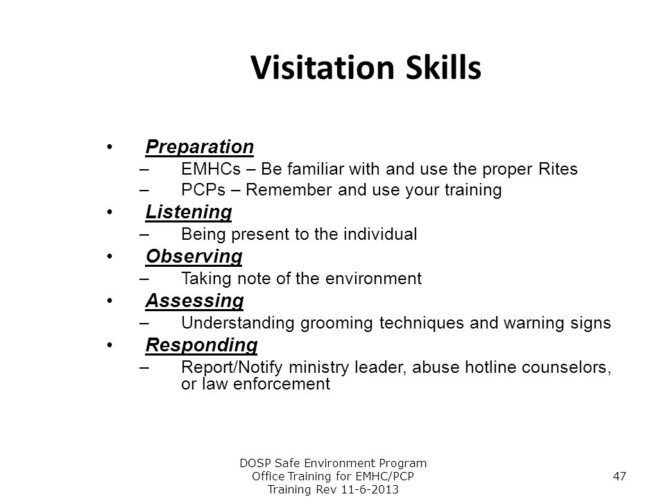 Visitation Skills Preparation –EMHCs – Be familiar with and use the proper Rites –PCPs – Remember and use your training Listening –Being present to th