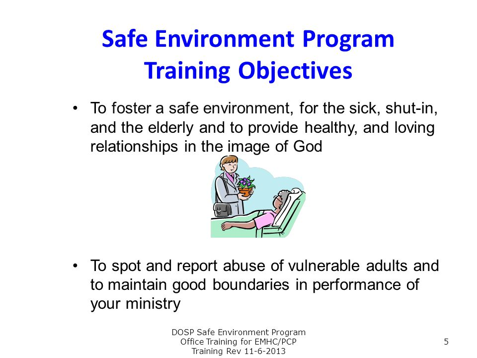 This Safe Environment workshop will: Discuss Guiding Directives Discuss SEP Definitions applicable to Ministry and Care provided to the Sick and Homebound Discuss Needed Skills for Ministering Discuss Boundaries for Ministers Discuss Ethical Behavior Provide guidelines for visitation Provide information on appropriate response to an abuse disclosure or discovery Provide information on appropriate reporting procedures for suspected or actual abuse DOSP Safe Environment Program Office Training for EMHC/PCP Training Rev 11-6-2013 6