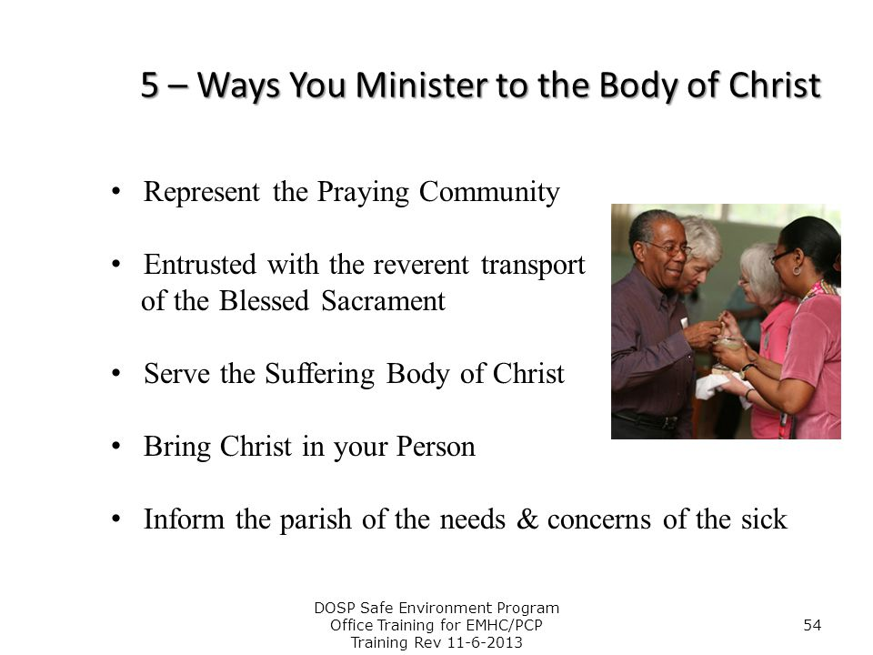5 – Ways You Minister to the Body of Christ Represent the Praying Community Entrusted with the reverent transport of the Blessed Sacrament Serve the S