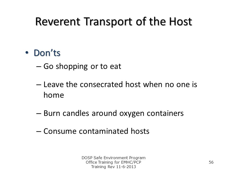 Reverent Transport of the Host Don'ts Don'ts – Go shopping or to eat – Leave the consecrated host when no one is home – Burn candles around oxygen con
