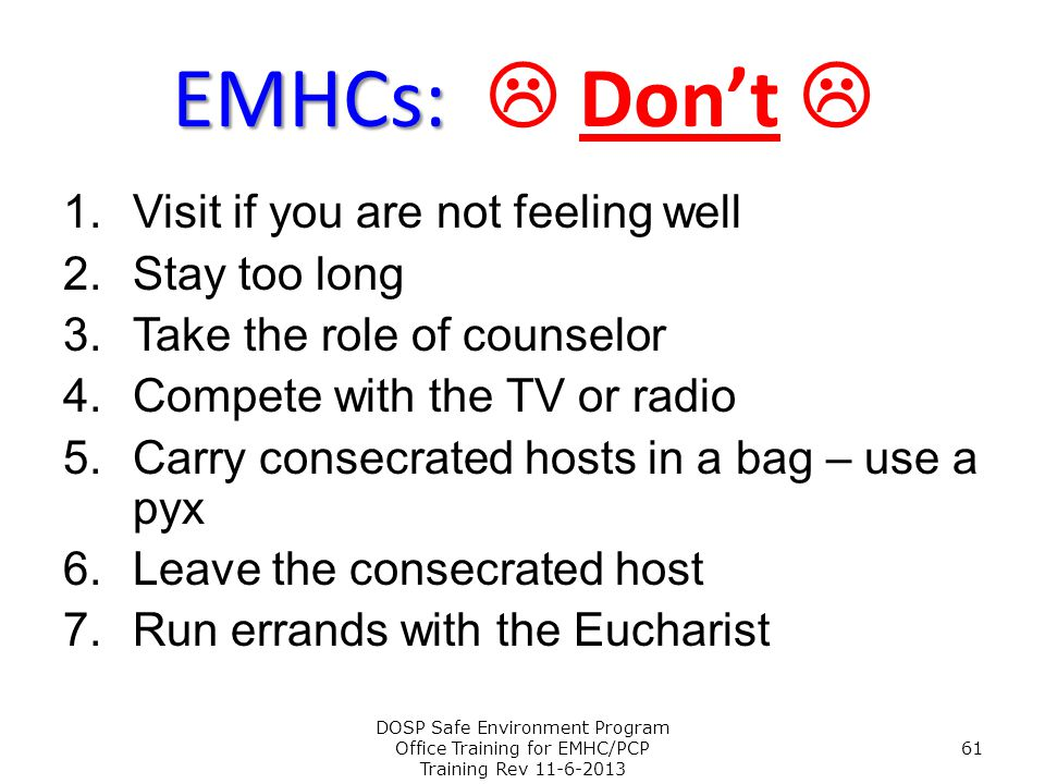 EMHCs: EMHCs:  Don't  1.Visit if you are not feeling well 2.Stay too long 3.Take the role of counselor 4.Compete with the TV or radio 5.Carry consec