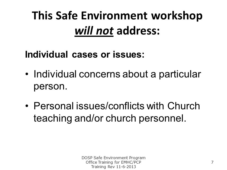 This Safe Environment workshop will not address: Individual cases or issues: Individual concerns about a particular person. Personal issues/conflicts