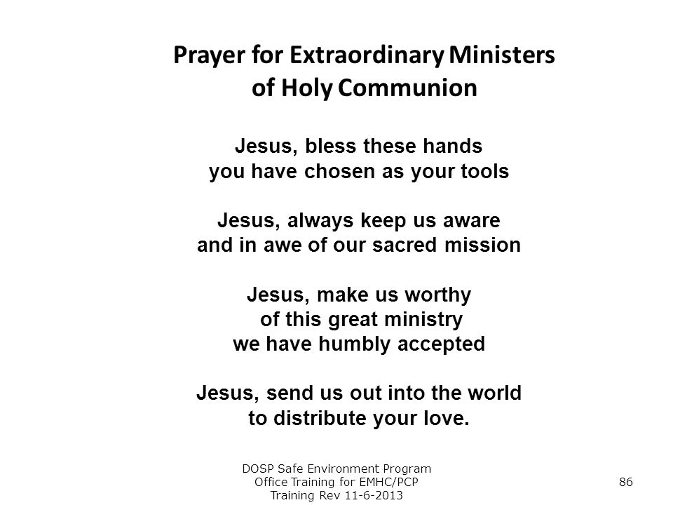 Prayer for Extraordinary Ministers of Holy Communion Jesus, bless these hands you have chosen as your tools Jesus, always keep us aware and in awe of
