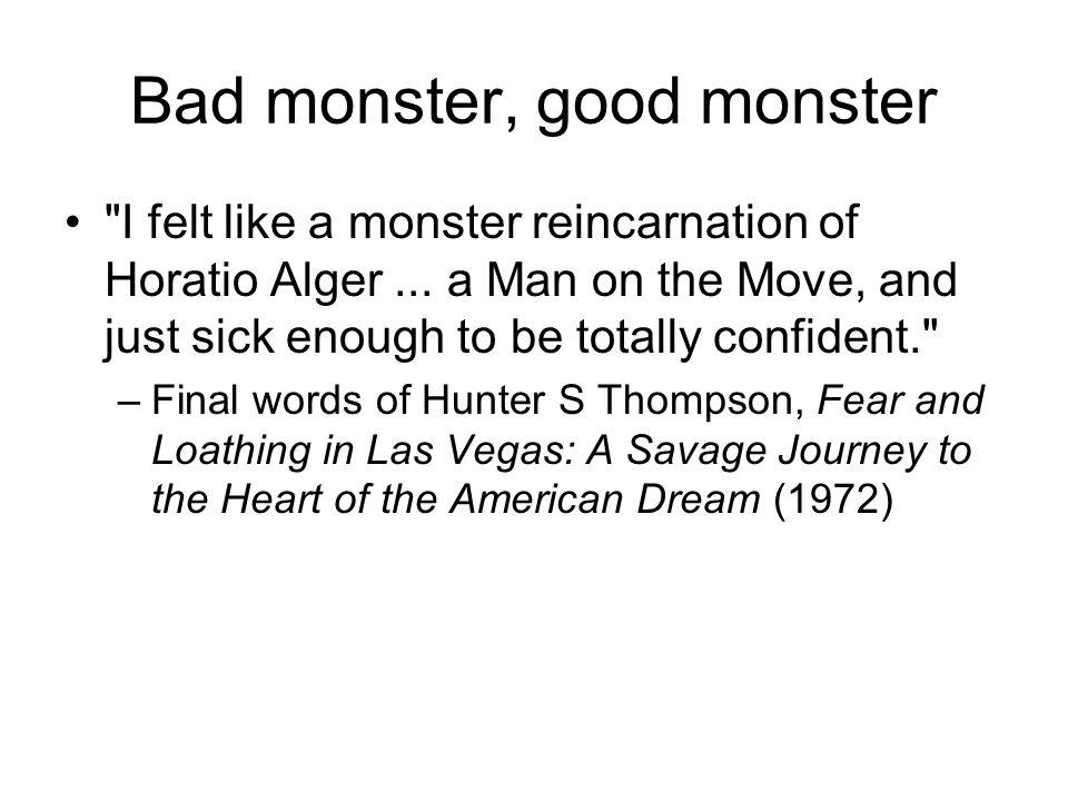 Bad monster, good monster I felt like a monster reincarnation of Horatio Alger...