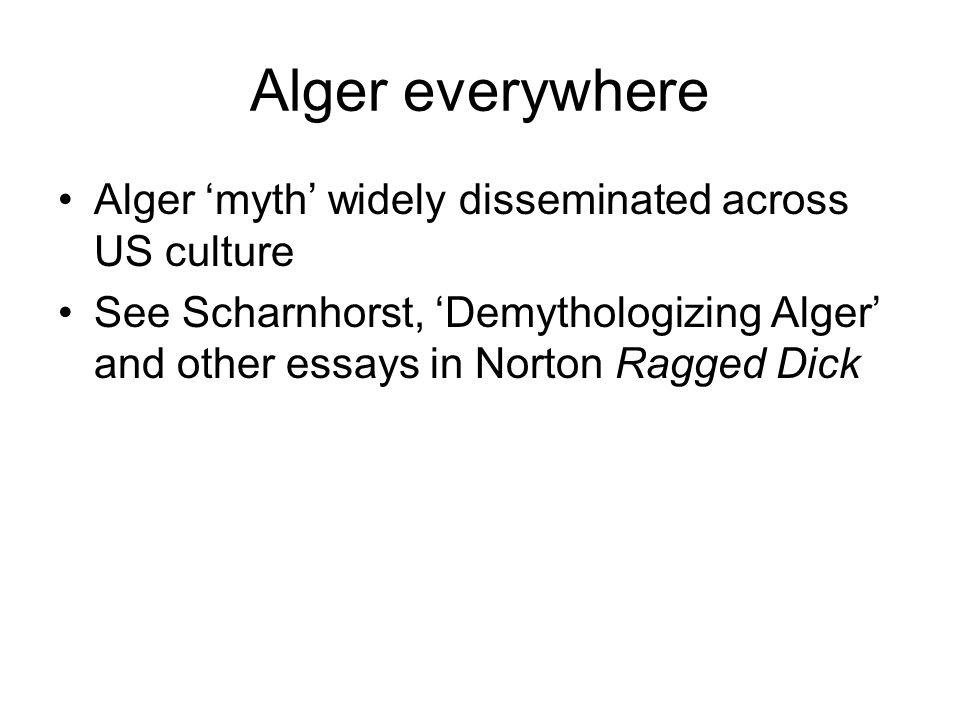 Alger everywhere Alger 'myth' widely disseminated across US culture See Scharnhorst, 'Demythologizing Alger' and other essays in Norton Ragged Dick