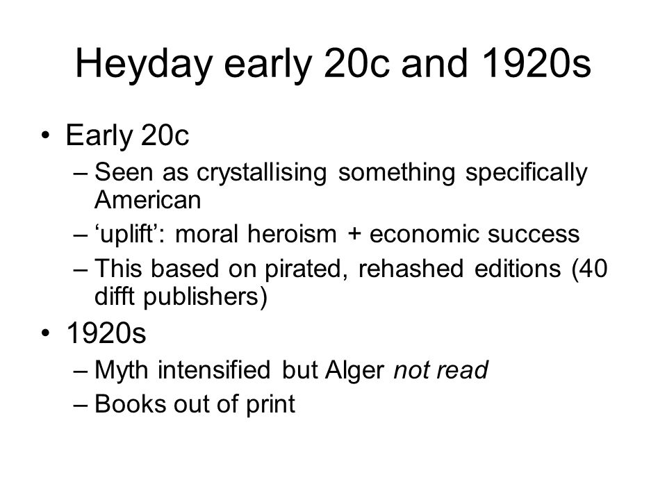 Heyday early 20c and 1920s Early 20c –Seen as crystallising something specifically American –'uplift': moral heroism + economic success –This based on pirated, rehashed editions (40 difft publishers) 1920s –Myth intensified but Alger not read –Books out of print