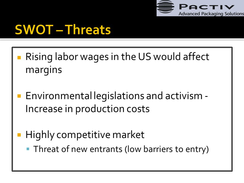 Rising labor wages in the US would affect margins  Environmental legislations and activism - Increase in production costs  Highly competitive market  Threat of new entrants (low barriers to entry)