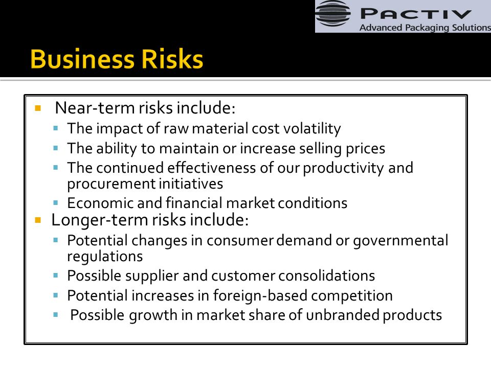  Near-term risks include:  The impact of raw material cost volatility  The ability to maintain or increase selling prices  The continued effectiveness of our productivity and procurement initiatives  Economic and financial market conditions  Longer-term risks include:  Potential changes in consumer demand or governmental regulations  Possible supplier and customer consolidations  Potential increases in foreign-based competition  Possible growth in market share of unbranded products