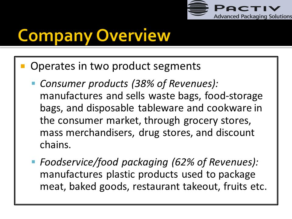  Operates in two product segments  Consumer products (38% of Revenues): manufactures and sells waste bags, food-storage bags, and disposable tableware and cookware in the consumer market, through grocery stores, mass merchandisers, drug stores, and discount chains.