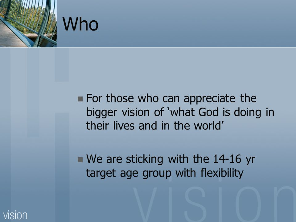 Who For those who can appreciate the bigger vision of 'what God is doing in their lives and in the world' We are sticking with the 14-16 yr target age group with flexibility