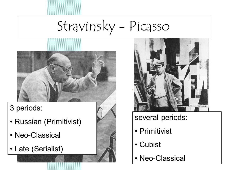 Stravinsky - Picasso 3 periods: Russian (Primitivist) Neo-Classical Late (Serialist) several periods: Primitivist Cubist Neo-Classical