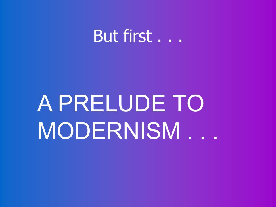 But first... A PRELUDE TO MODERNISM...