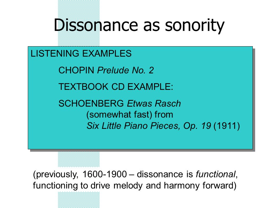 Dissonance as sonority LISTENING EXAMPLES CHOPIN Prelude No. 2 TEXTBOOK CD EXAMPLE: SCHOENBERG Etwas Rasch (somewhat fast) from Six Little Piano Piece