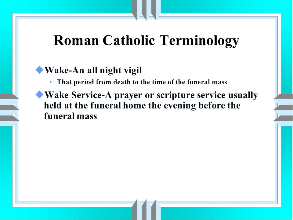 Roman Catholic Terminology uWake-An all night vigil That period from death to the time of the funeral mass uWake Service-A prayer or scripture service