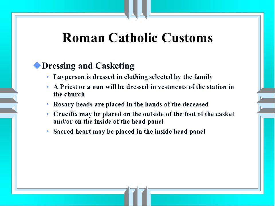 Roman Catholic Customs uDressing and Casketing Layperson is dressed in clothing selected by the family A Priest or a nun will be dressed in vestments