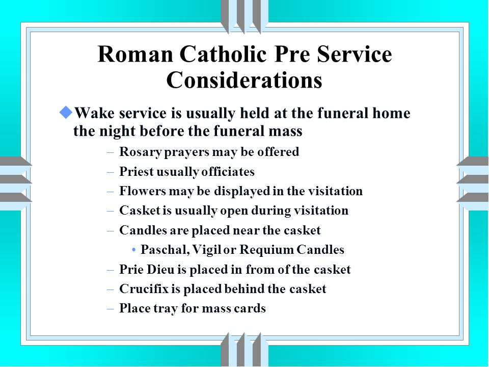 Roman Catholic Pre Service Considerations uWake service is usually held at the funeral home the night before the funeral mass –Rosary prayers may be o