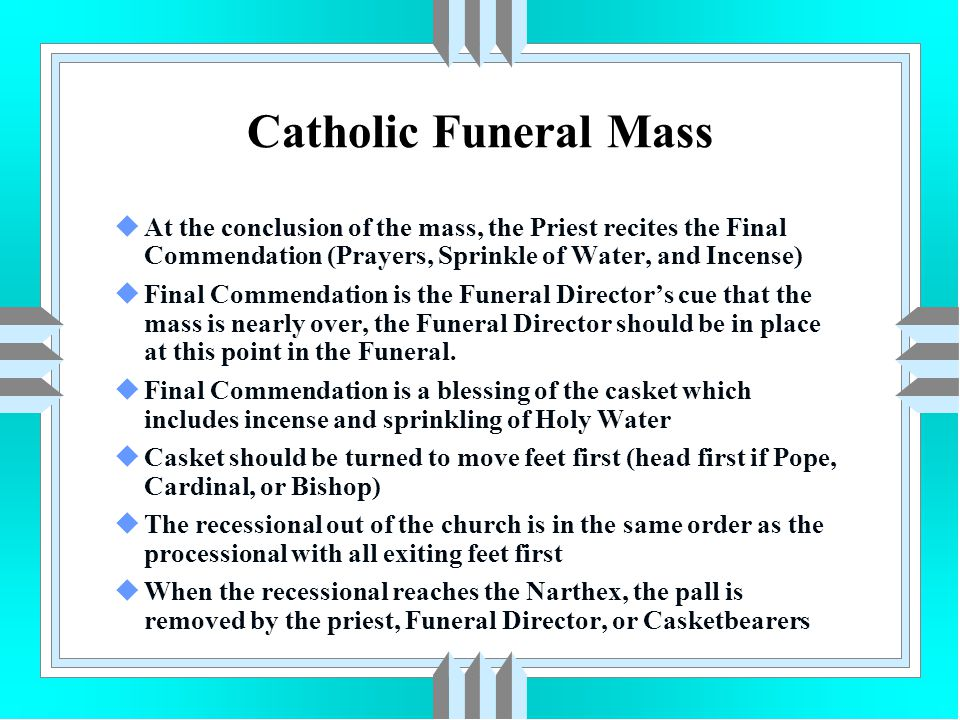 Catholic Funeral Mass uAt the conclusion of the mass, the Priest recites the Final Commendation (Prayers, Sprinkle of Water, and Incense) uFinal Comme