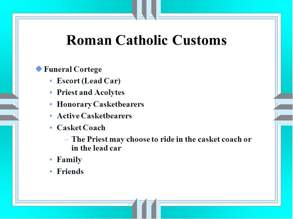 Roman Catholic Customs uFuneral Cortege Escort (Lead Car) Priest and Acolytes Honorary Casketbearers Active Casketbearers Casket Coach –The Priest may