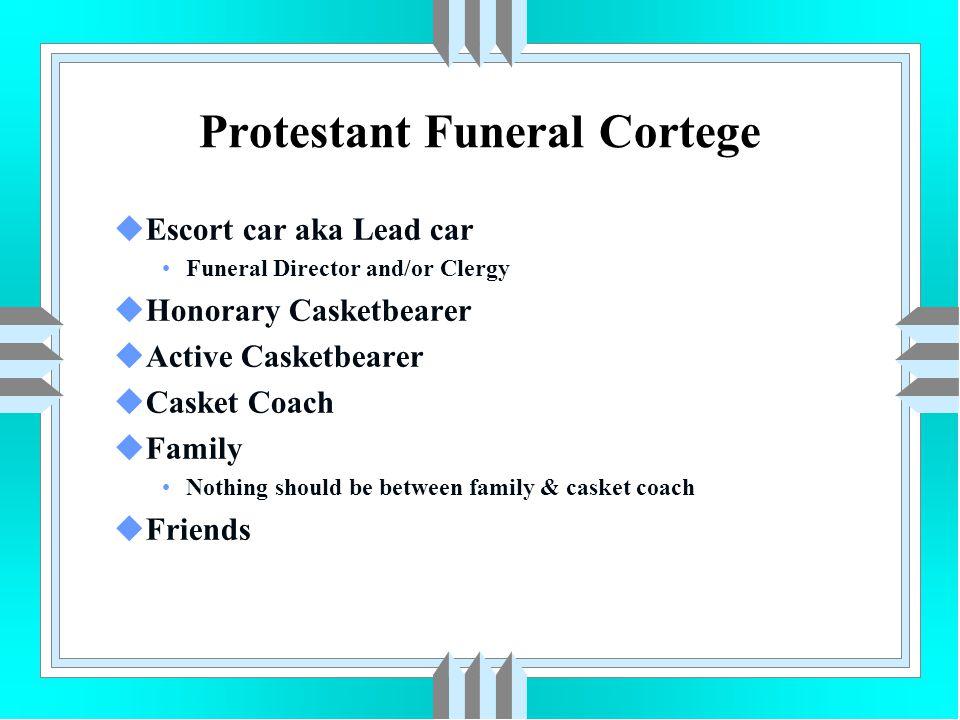Protestant Funeral Cortege uEscort car aka Lead car Funeral Director and/or Clergy uHonorary Casketbearer uActive Casketbearer uCasket Coach uFamily N
