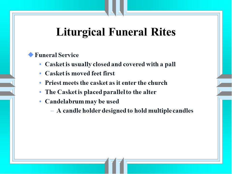 Liturgical Funeral Rites uFuneral Service Casket is usually closed and covered with a pall Casket is moved feet first Priest meets the casket as it en