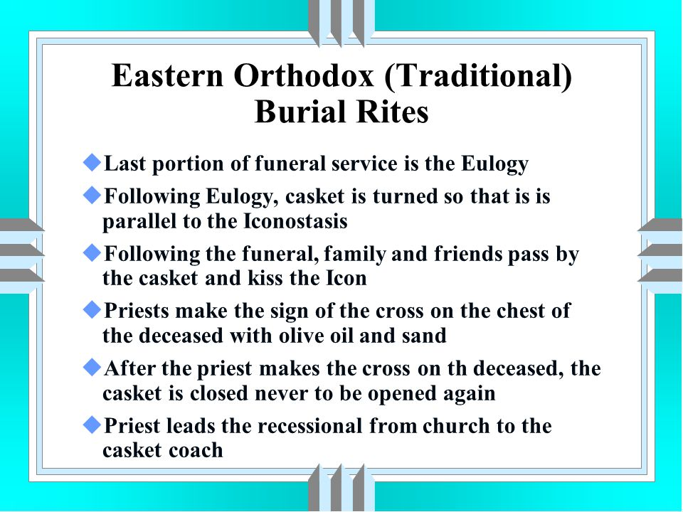 Eastern Orthodox (Traditional) Burial Rites uLast portion of funeral service is the Eulogy uFollowing Eulogy, casket is turned so that is is parallel