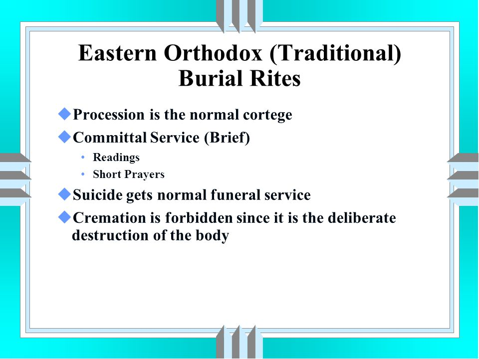 Eastern Orthodox (Traditional) Burial Rites uProcession is the normal cortege uCommittal Service (Brief) Readings Short Prayers uSuicide gets normal f