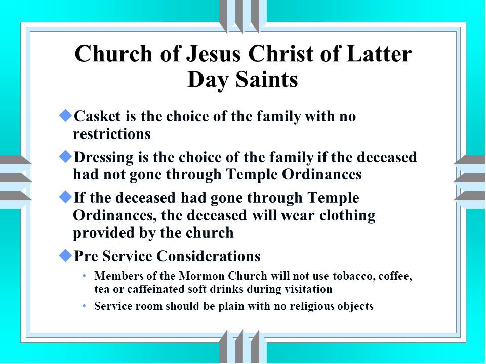 Church of Jesus Christ of Latter Day Saints uCasket is the choice of the family with no restrictions uDressing is the choice of the family if the dece
